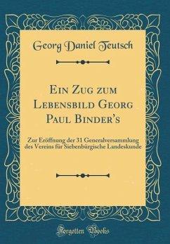 Ein Zug Zum Lebensbild Georg Paul Binder's: Zur Eröffnung Der 31 Generalversammlung Des Vereins Für Siebenbürgische Landeskunde (Classic Reprint)