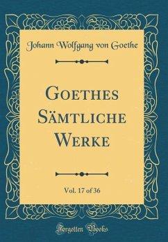 Goethes Sämtliche Werke, Vol. 17 of 36 (Classic Reprint)