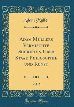 Adam Müllers Vermischte Schriften Über Staat, Philosophie und Kunst, Vol. 2 (Classic Reprint)