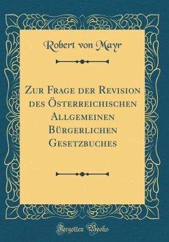 Zur Frage der Revision des Österreichischen Allgemeinen Bürgerlichen Gesetzbuches (Classic Reprint)