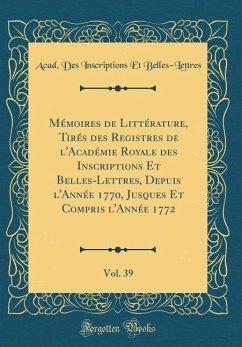 Mémoires de Littérature, Tirés des Registres de l'Académie Royale des Inscriptions Et Belles-Lettres, Depuis l'Année 1770, Jusques Et Compris l'Année 1772, Vol. 39 (Classic Reprint)