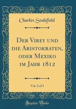 Der Virey und die Aristokraten, oder Mexiko im Jahr 1812, Vol. 2 of 3 (Classic Reprint)