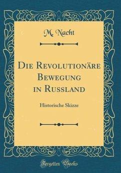 Die Revolutionäre Bewegung in Russland: Historische Skizze (Classic Reprint)