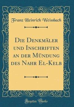 Die Denkmäler und Inschriften an der Mündung des Nahr El-Kelb (Classic Reprint)