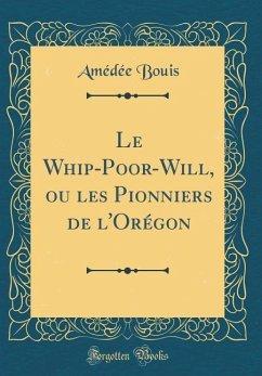 Le Whip-Poor-Will, ou les Pionniers de l'Orégon (Classic Reprint) - Bouis, Amédée