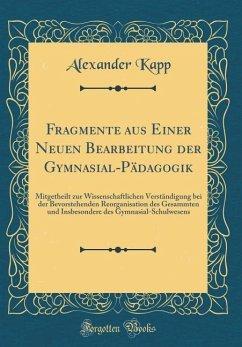 Fragmente aus Einer Neuen Bearbeitung der Gymnasial-Pädagogik - Kapp, Alexander