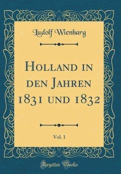 Holland in den Jahren 1831 und 1832, Vol. 1 (Classic Reprint)