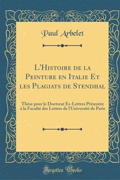 L'Histoire de la Peinture En Italie Et Les Plagiats de Stendhal: Thèse Pour Le Doctorat Es-Lettres Présentée À La Faculté Des Lettres de l'Université