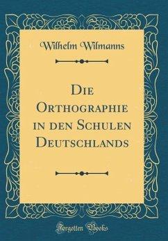 Die Orthographie in den Schulen Deutschlands (Classic Reprint)