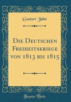 Die Deutschen Freiheitskriege von 1813 bis 1815 (Classic Reprint)