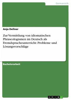 Zur Vermittlung von idiomatischen Phraseologismen im Deutsch als Fremdspracheunterricht: Probleme und Lösungsvorschläge (eBook, ePUB) - Dellner, Anja