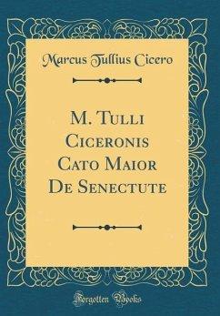 M. Tulli Ciceronis Cato Maior De Senectute (Classic Reprint)