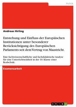 Entstehung und Einfluss der Europäischen Institutionen unter besonderer Berücksichtigung des Europäischen Parlaments seit dem Vertrag von Maastricht. (eBook, ePUB)