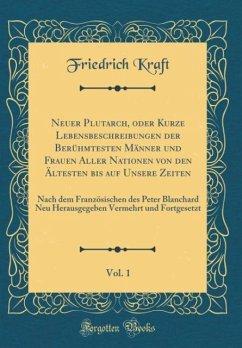 Neuer Plutarch, oder Kurze Lebensbeschreibungen der Berühmtesten Männer und Frauen Aller Nationen von den Ältesten bis auf Unsere Zeiten, Vol. 1