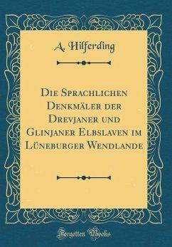 Die Sprachlichen Denkmäler der Drevjaner und Glinjaner Elbslaven im Lüneburger Wendlande (Classic Reprint)