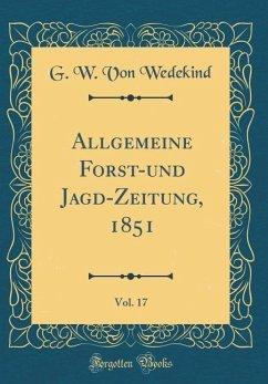 Allgemeine Forst-und Jagd-Zeitung, 1851, Vol. 17 (Classic Reprint)