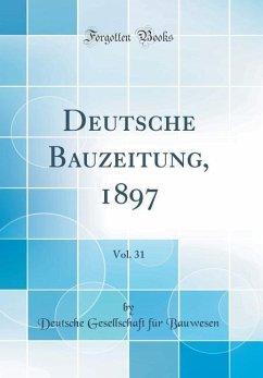Deutsche Bauzeitung, 1897, Vol. 31 (Classic Reprint)