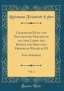 Charakter-Züge und Historische Fragmente aus dem Leben des Königs von Preussen Friedrich Wilhelm III, Vol. 2