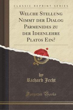 Welche Stellung Nimmt der Dialog Parmenides zu der Ideenlehre Platos Ein? (Classic Reprint)
