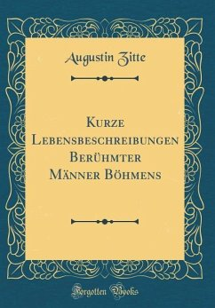 Kurze Lebensbeschreibungen Berühmter Männer Böhmens (Classic Reprint)
