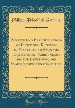 Zusätze und Berichtigungen zu Kunst und Künstler in Frankfurt am Main vom Dreizehnten Jahrhundert bis zur Eröffnung des Städel'schen Kunstinstituts (Classic Reprint)