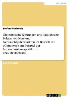Ökonomische Wirkungen und ökologische Folgen von Neu- und Gebrauchtgütermärkten im Bereich des eCommerce am Beispiel der Internetauktionsplattform eBay-Deutschland (eBook, ePUB)