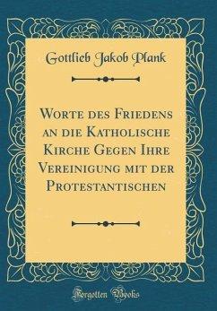 Worte des Friedens an die Katholische Kirche Gegen Ihre Vereinigung mit der Protestantischen (Classic Reprint)