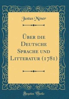 Über die Deutsche Sprache und Litteratur (1781) (Classic Reprint)