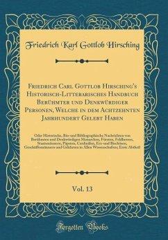 Friedrich Carl Gottlob Hirsching's Historisch-Litterarisches Handbuch Berühmter und Denkwürdiger Personen, Welche in dem Achtzehnten Jahrhundert Gelebt Haben, Vol. 13