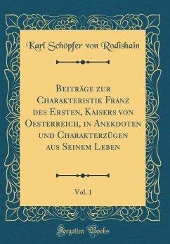 Beiträge zur Charakteristik Franz des Ersten, Kaisers von Oesterreich, in Anekdoten und Charakterzügen aus Seinem Leben, Vol. 1 (Classic Reprint)