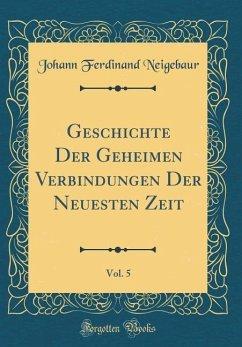 Geschichte Der Geheimen Verbindungen Der Neuesten Zeit, Vol. 5 (Classic Reprint)