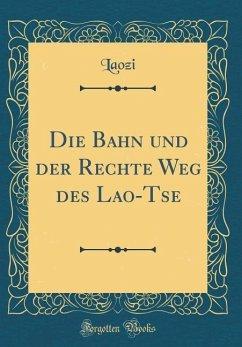 Die Bahn und der Rechte Weg des Lao-Tse (Classic Reprint)