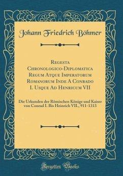 Regesta Chronologico-Diplomatica Regum Atque Imperatorum Romanorum Inde A Conrado I. Usque Ad Henricum VII