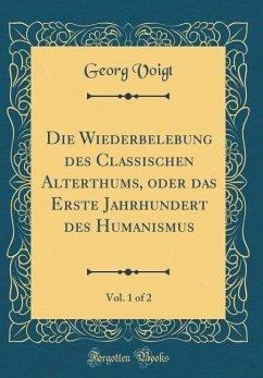 Die Wiederbelebung des Classischen Alterthums, oder das Erste Jahrhundert des Humanismus, Vol. 1 of 2 (Classic Reprint)