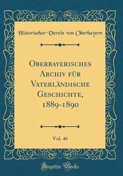 Oberbayerisches Archiv für Vaterländische Geschichte, 1889-1890, Vol. 46 (Classic Reprint)