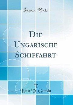 Die Ungarische Schiffahrt (Classic Reprint) - Gonda, Béla V.