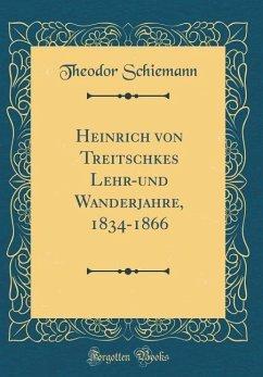 Heinrich von Treitschkes Lehr-und Wanderjahre, 1834-1866 (Classic Reprint) - Schiemann, Theodor