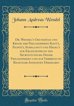 Dr. Wendel's Grundzüge und Kritik der Philosophieen Kant's, Fichte's, Schelling's und Hegel's zur Erleichterung des Selbststudiums Dieser Philosophieen und zur Verbreitung Richtiger Ansichten Derselben (Classic Reprint)