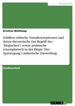 Schillers ethische Naturkonzeptionen und deren theoretische (im Begriff des 'Elegischen') sowie praktische (exemplarisch in der Elegie 'Der Spaziergang') ästhetische Darstellung (eBook, ePUB)