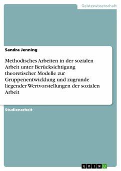Methodisches Arbeiten in der sozialen Arbeit unter Berücksichtigung theoretischer Modelle zur Gruppenentwicklung und zugrunde liegender Wertvorstellungen der sozialen Arbeit (eBook, ePUB) - Jenning, Sandra