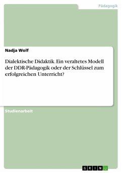 Dialektische Didaktik. Ein veraltetes Modell der DDR-Pädagogik oder der Schlüssel zum erfolgreichen Unterricht? (eBook, PDF)