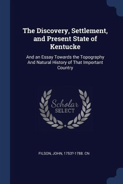 The Discovery, Settlement, and Present State of Kentucke: And an Essay Towards the Topography and Natural History of That Important Country