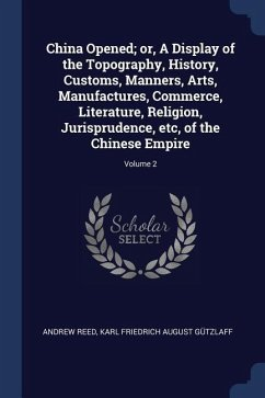 China Opened; Or, a Display of the Topography, History, Customs, Manners, Arts, Manufactures, Commerce, Literature, Religion, Jurisprudence, Etc, of t - Reed, Andrew; Gutzlaff, Karl Friedrich August