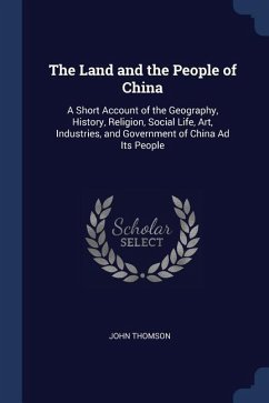 The Land and the People of China: A Short Account of the Geography, History, Religion, Social Life, Art, Industries, and Government of China Ad Its Pe