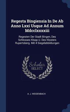 Regesta Bingiensia in de AB Anno LXXI Usque Ad Annum MDCCLXXXXIII: Regesten Der Stadt Bingen, Des Schlosses Klopp U. Des Klosters Rupertsberg. Mit 4 S