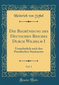 Die Begründung des Deutschen Reiches Durch Wilhelm I, Vol. 3