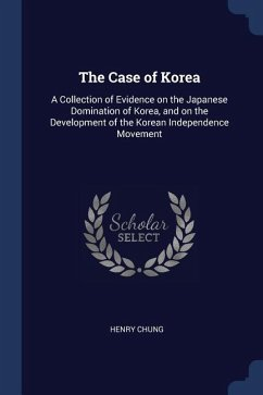 The Case of Korea: A Collection of Evidence on the Japanese Domination of Korea, and on the Development of the Korean Independence Moveme