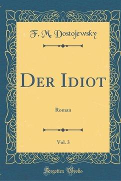 Der Idiot, Vol. 3: Roman (Classic Reprint)