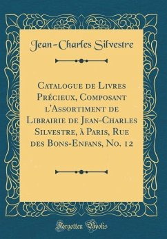 Catalogue de Livres Précieux, Composant l'Assortiment de Librairie de Jean-Charles Silvestre, à Paris, Rue des Bons-Enfans, No. 12 (Classic Reprint) - Silvestre, Jean-Charles