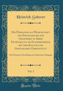 Die Pädagogik als Wissenschaft von Pestalozzi bis zur Gegenwart in Ihrer Entwicklung im Zusammenhänge mit dem Kultur-und Geistesleben Dargestellt, Vol. 3